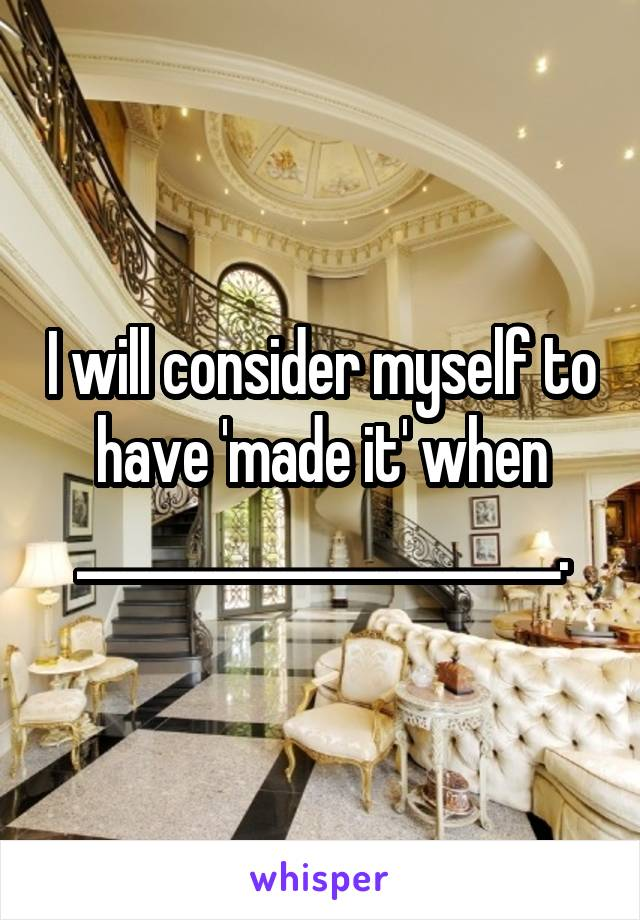 I will consider myself to have 'made it' when _____________________.
