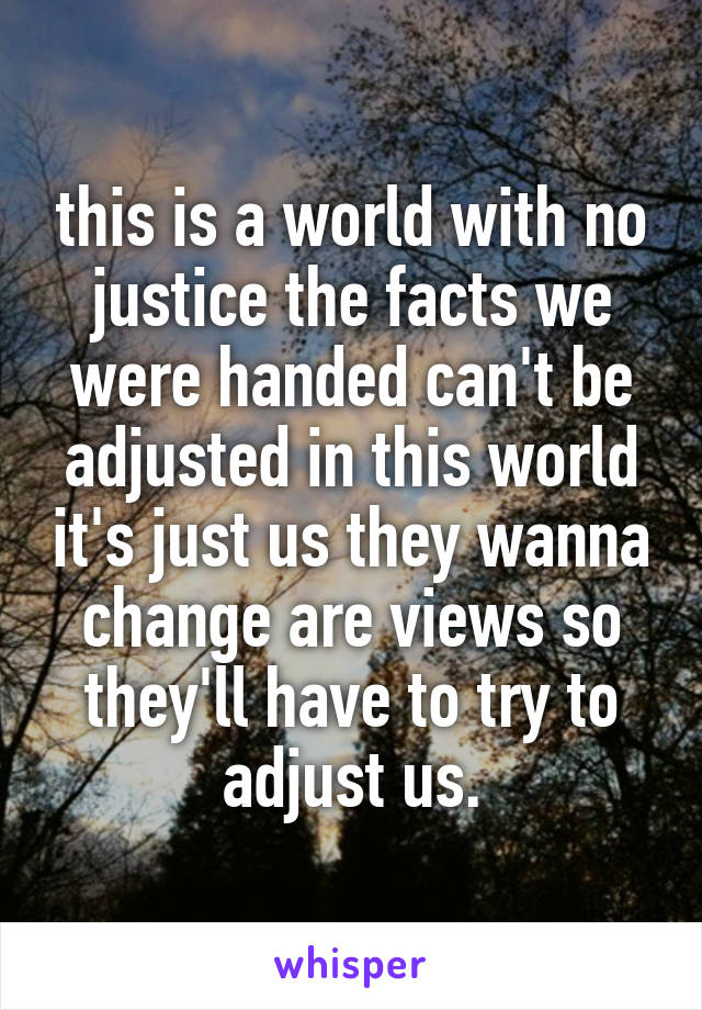this is a world with no justice the facts we were handed can't be adjusted in this world it's just us they wanna change are views so they'll have to try to adjust us.
