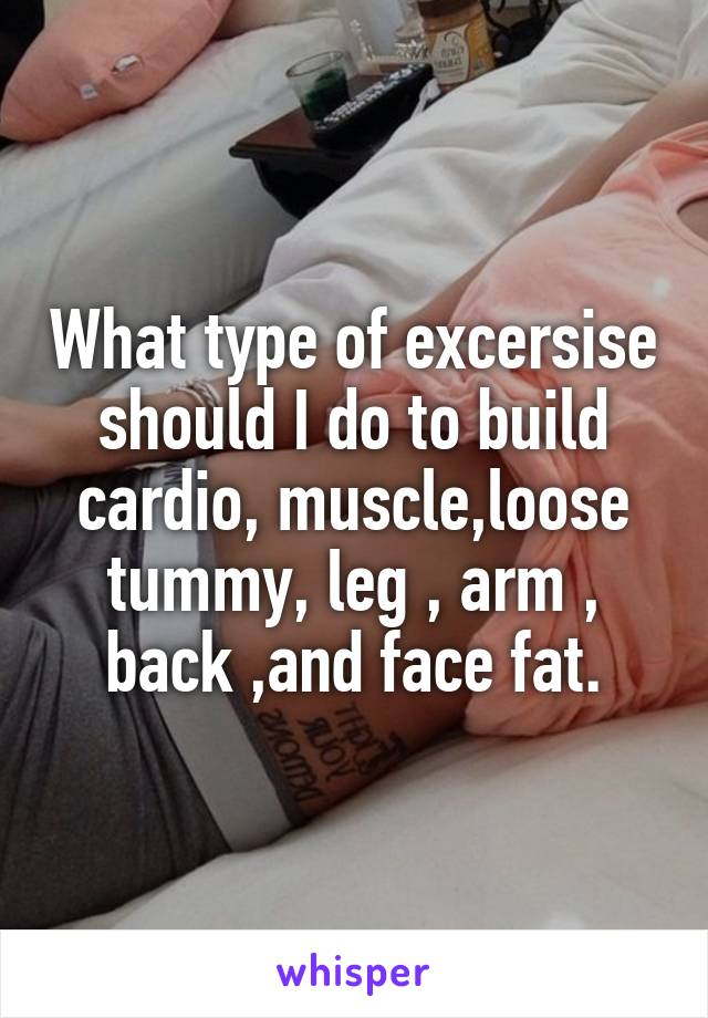 What type of excersise should I do to build cardio, muscle,loose tummy, leg , arm , back ,and face fat.