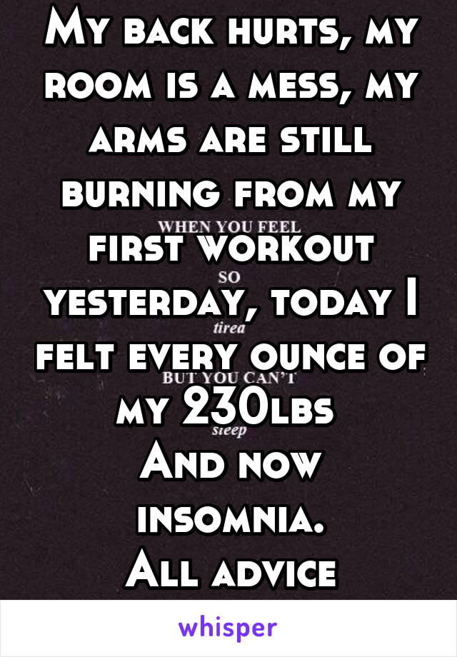 My back hurts, my room is a mess, my arms are still burning from my first workout yesterday, today I felt every ounce of my 230lbs  And now insomnia. All advice appreciated.