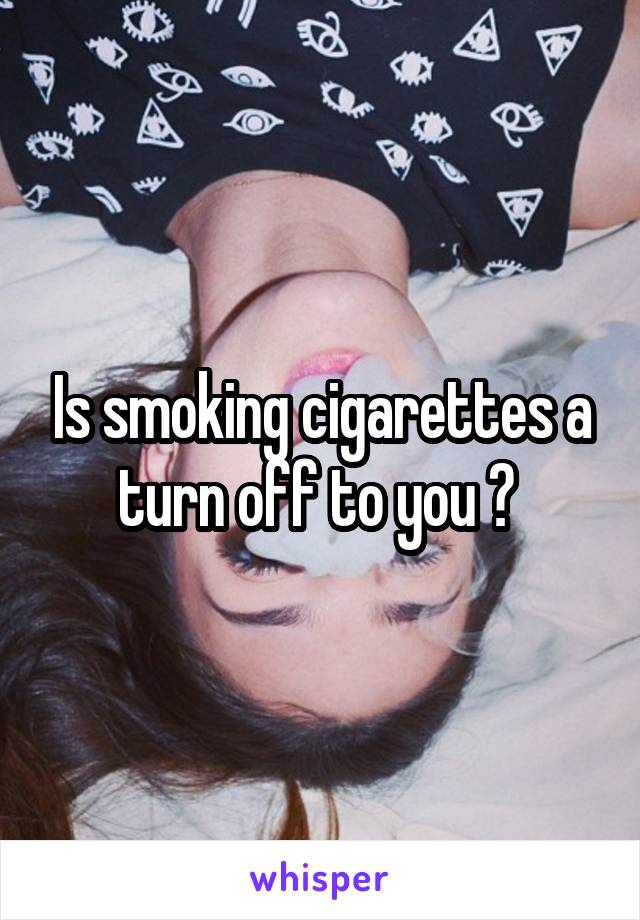 Is smoking cigarettes a turn off to you ?