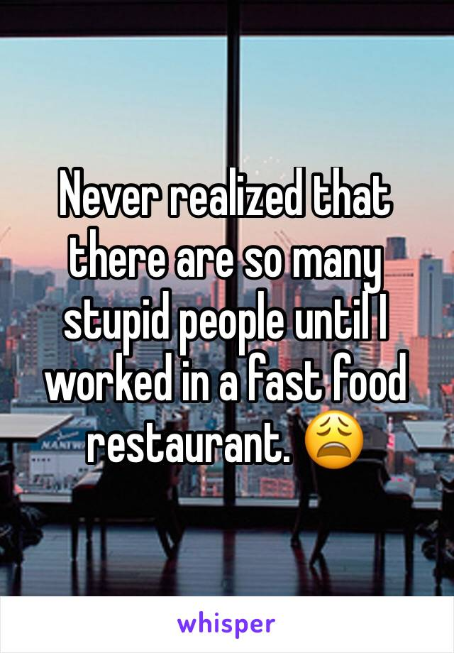 Never realized that there are so many stupid people until I worked in a fast food restaurant. 😩