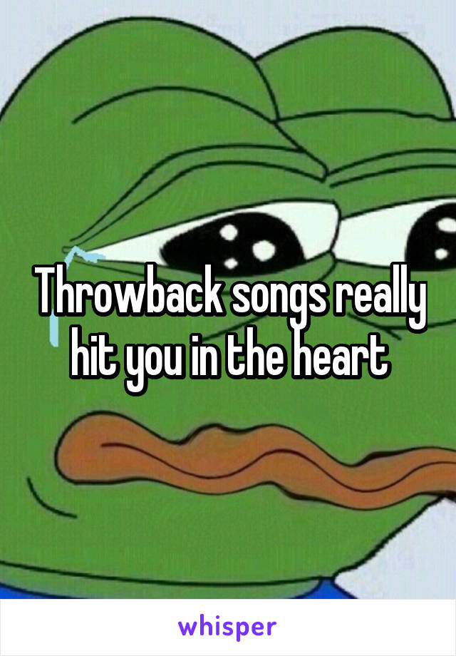 Throwback songs really hit you in the heart