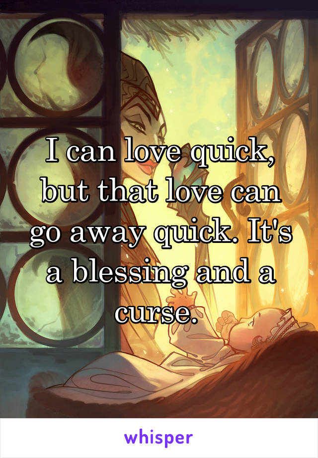 I can love quick, but that love can go away quick. It's a blessing and a curse.