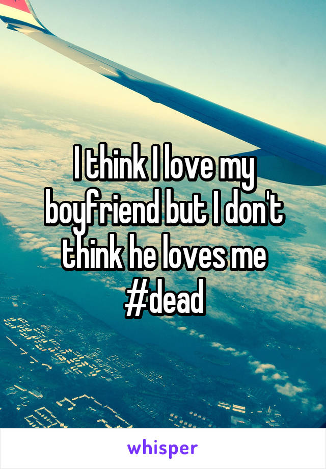 I think I love my boyfriend but I don't think he loves me #dead