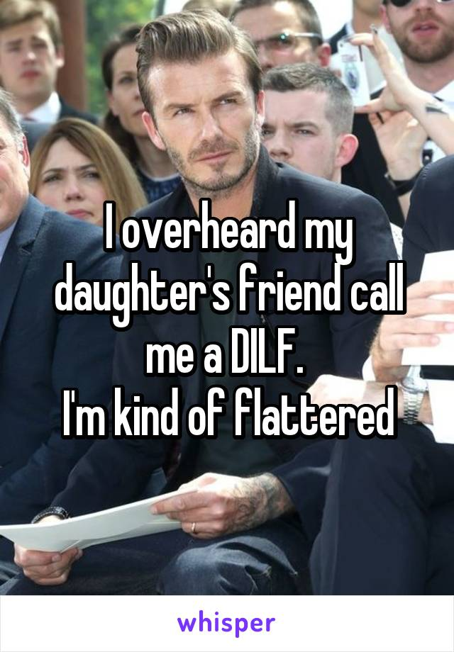 I overheard my daughter's friend call me a DILF.  I'm kind of flattered
