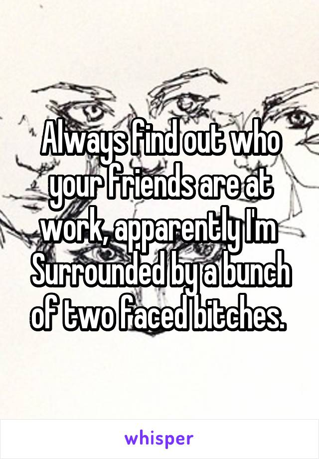 Always find out who your friends are at work, apparently I'm  Surrounded by a bunch of two faced bitches.