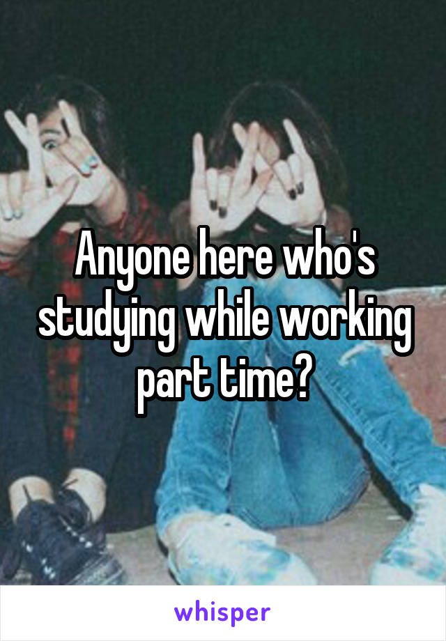 Anyone here who's studying while working part time?