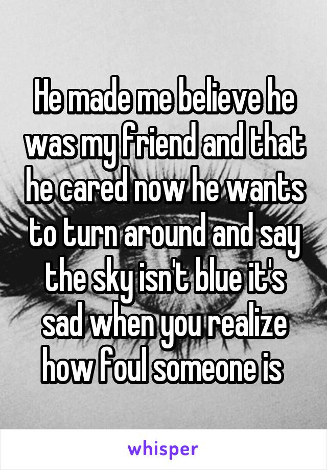 He made me believe he was my friend and that he cared now he wants to turn around and say the sky isn't blue it's sad when you realize how foul someone is