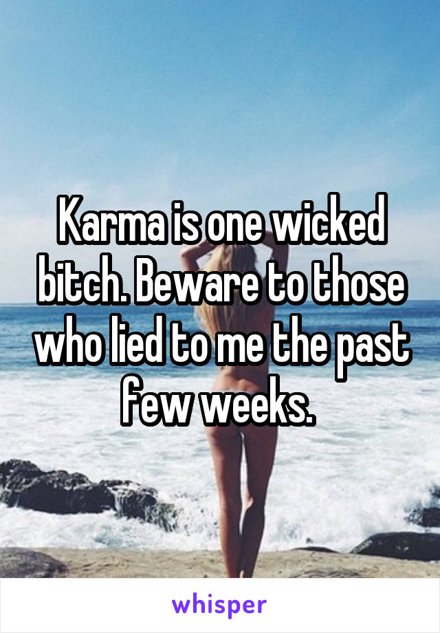 Karma is one wicked bitch. Beware to those who lied to me the past few weeks.