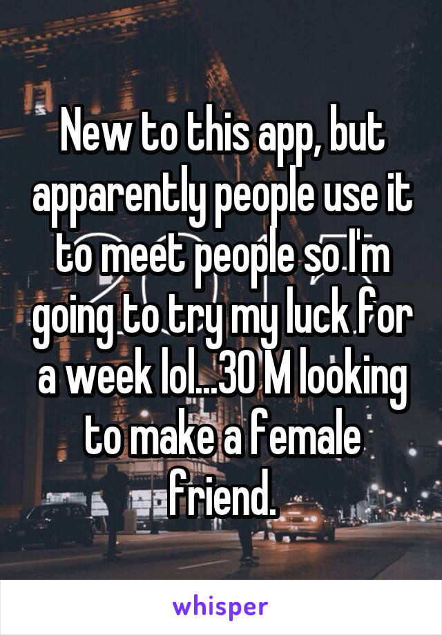 New to this app, but apparently people use it to meet people so I'm going to try my luck for a week lol...30 M looking to make a female friend.