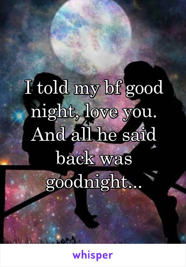 I told my bf good night, love you. And all he said back was goodnight...