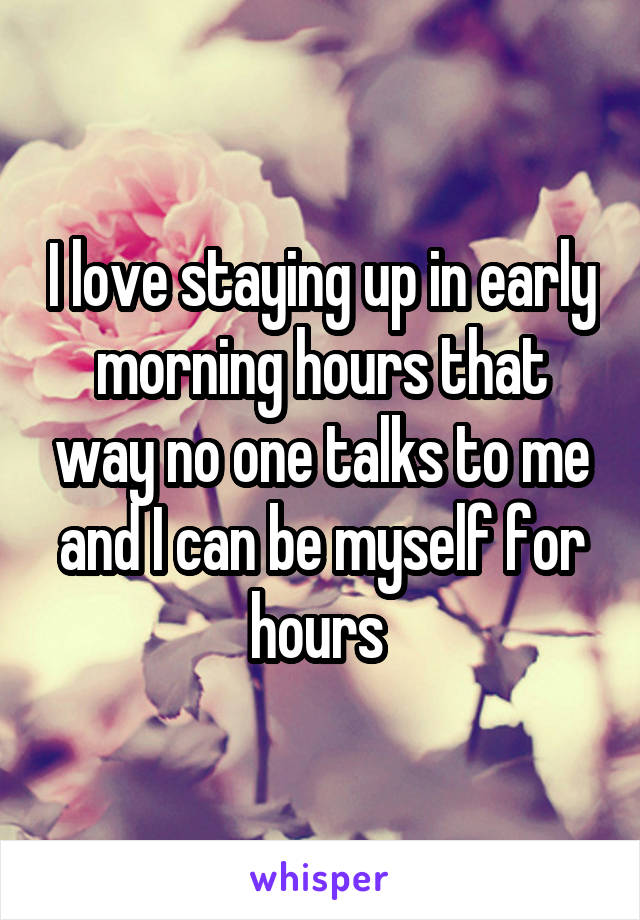 I love staying up in early morning hours that way no one talks to me and I can be myself for hours