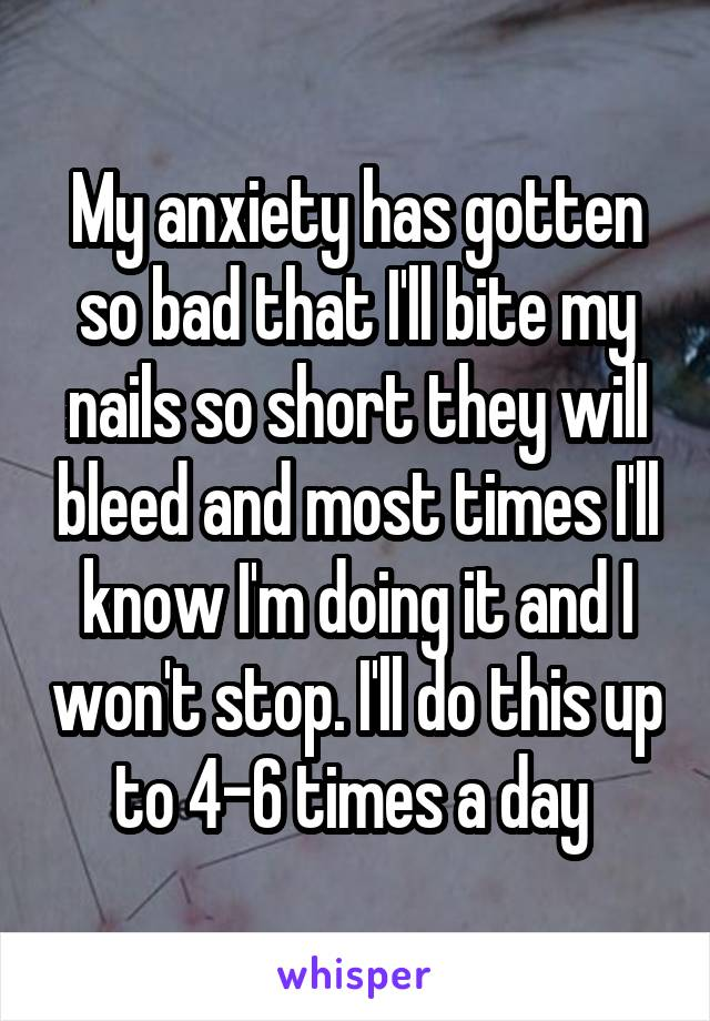 My anxiety has gotten so bad that I'll bite my nails so short they will bleed and most times I'll know I'm doing it and I won't stop. I'll do this up to 4-6 times a day
