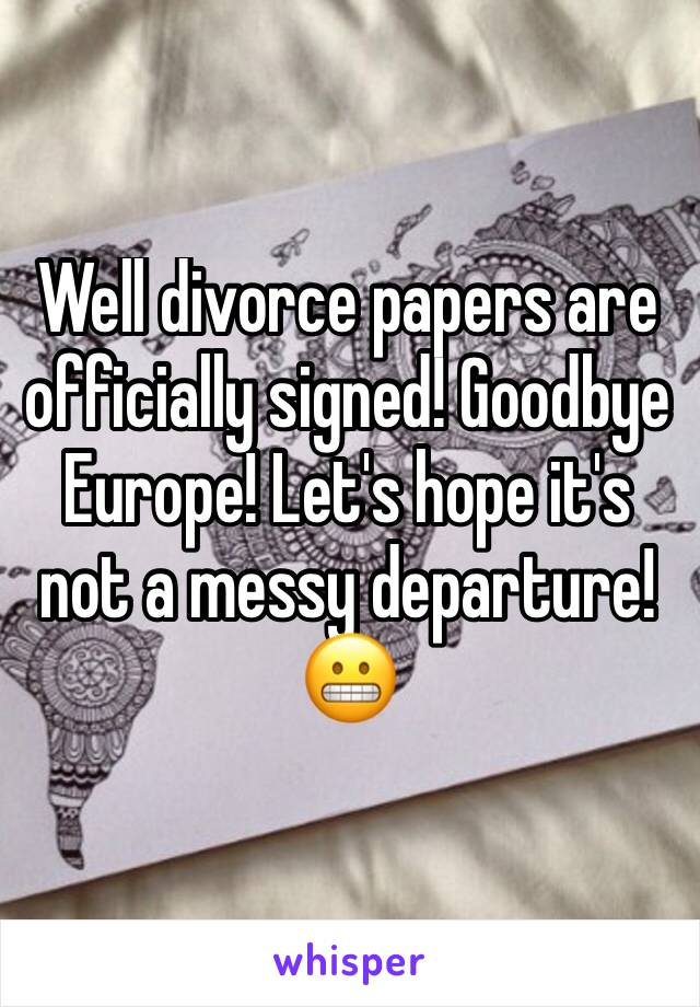 Well divorce papers are officially signed! Goodbye Europe! Let's hope it's not a messy departure! 😬