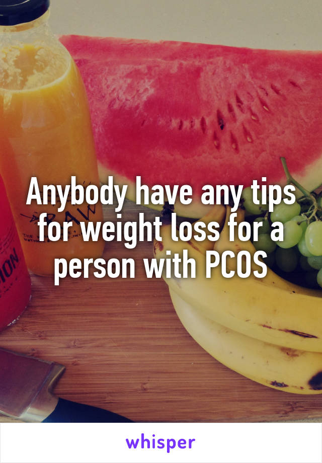 Anybody have any tips for weight loss for a person with PCOS