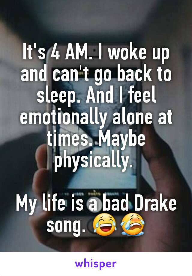 It's 4 AM. I woke up and can't go back to sleep. And I feel emotionally alone at times. Maybe physically.   My life is a bad Drake song. 😂😭