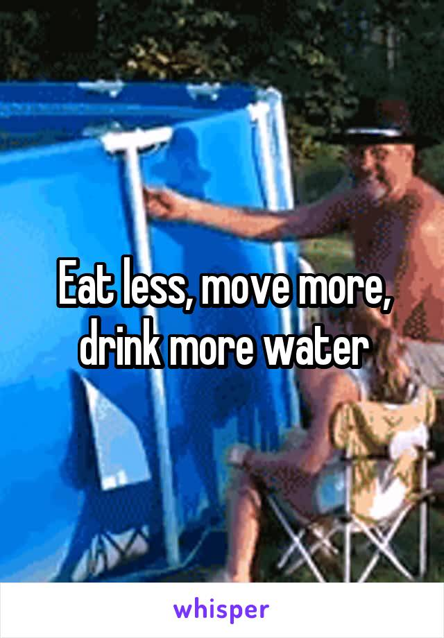 Eat less, move more, drink more water