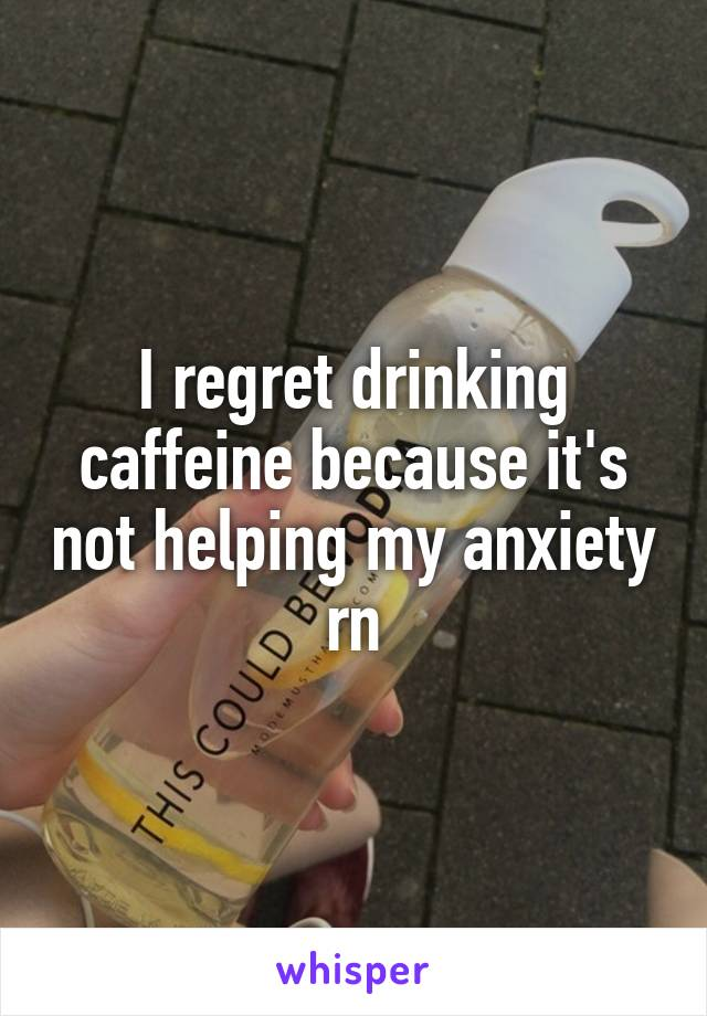I regret drinking caffeine because it's not helping my anxiety rn