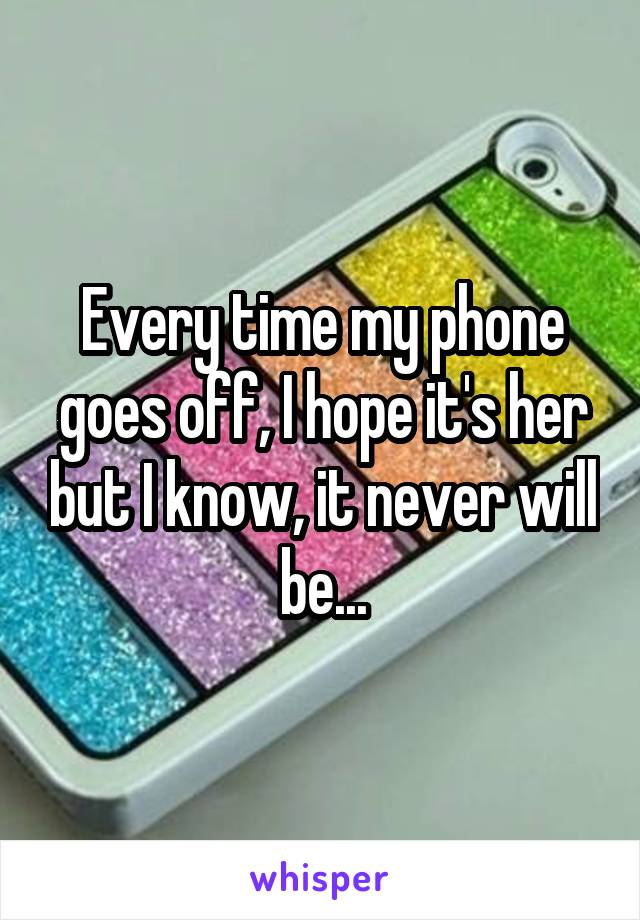Every time my phone goes off, I hope it's her but I know, it never will be...