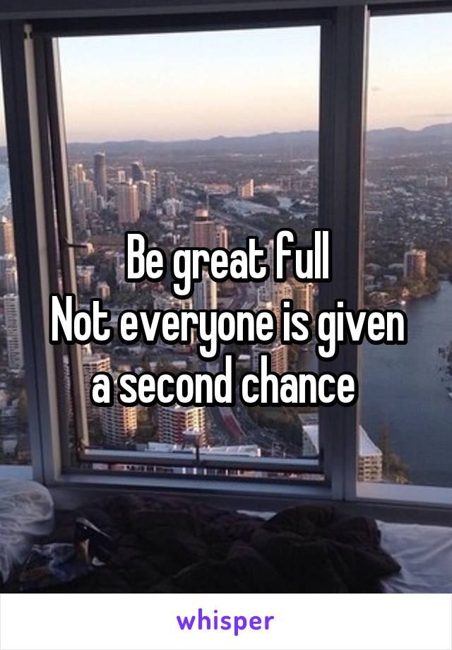 Be great full Not everyone is given a second chance
