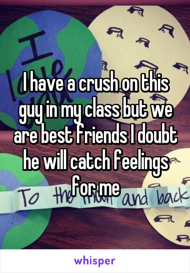 I have a crush on this guy in my class but we are best friends I doubt he will catch feelings for me