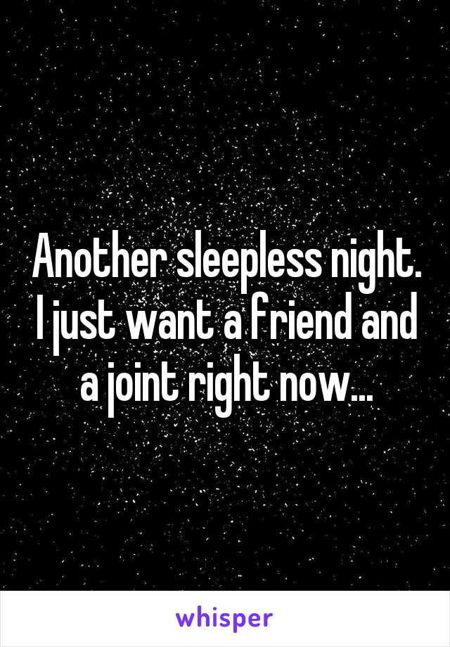 Another sleepless night. I just want a friend and a joint right now...
