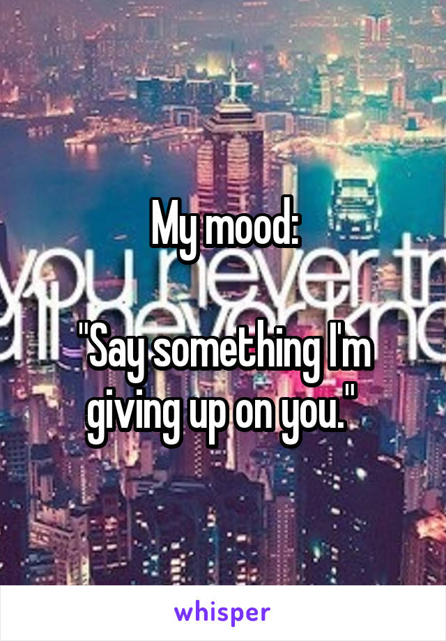 """My mood:  """"Say something I'm giving up on you."""""""