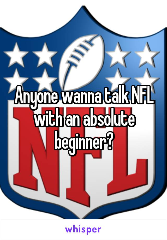 Anyone wanna talk NFL with an absolute beginner?