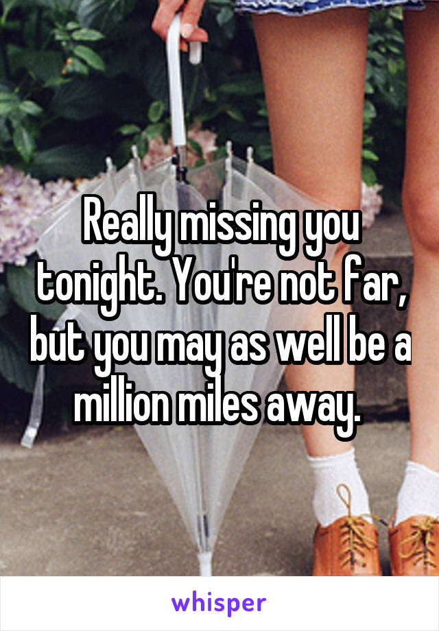 Really missing you tonight. You're not far, but you may as well be a million miles away.