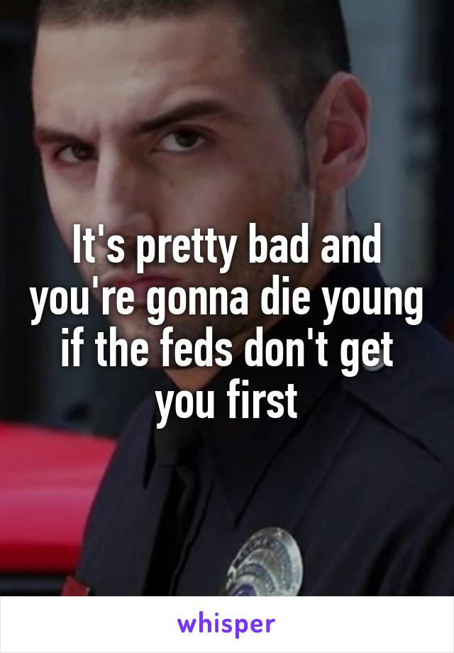 It's pretty bad and you're gonna die young if the feds don't get you first