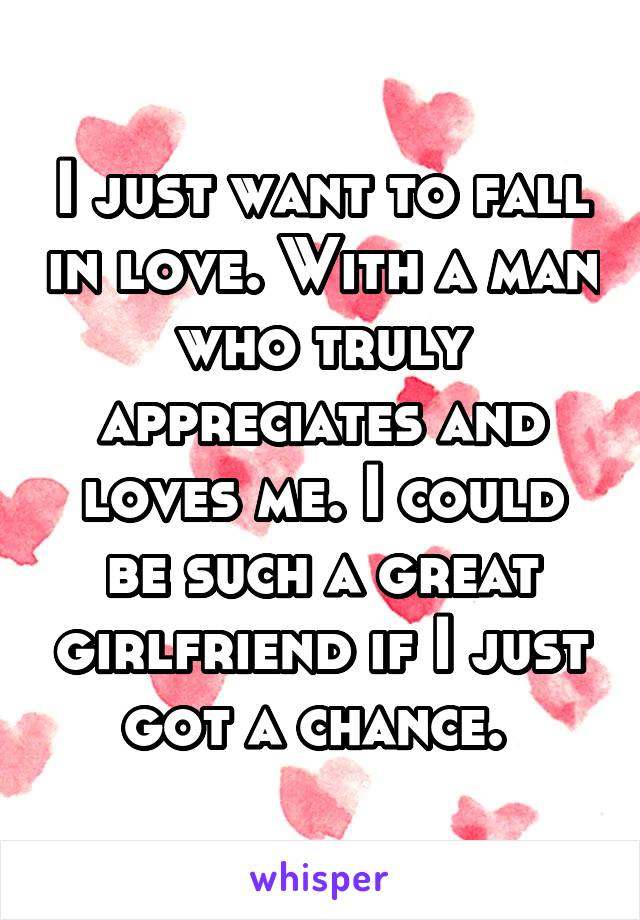 I just want to fall in love. With a man who truly appreciates and loves me. I could be such a great girlfriend if I just got a chance.
