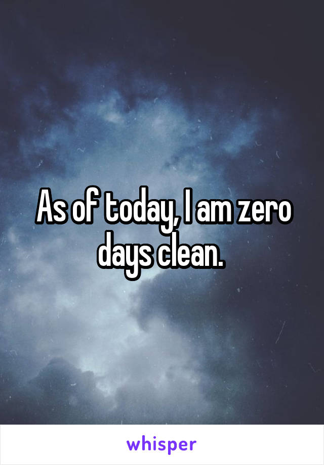 As of today, I am zero days clean.