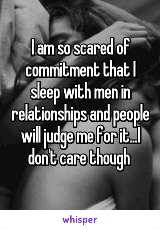 I am so scared of commitment that I sleep with men in relationships and people will judge me for it...I don't care though