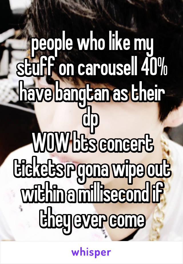 people who like my stuff on carousell 40% have bangtan as their dp  WOW bts concert tickets r gona wipe out within a millisecond if they ever come