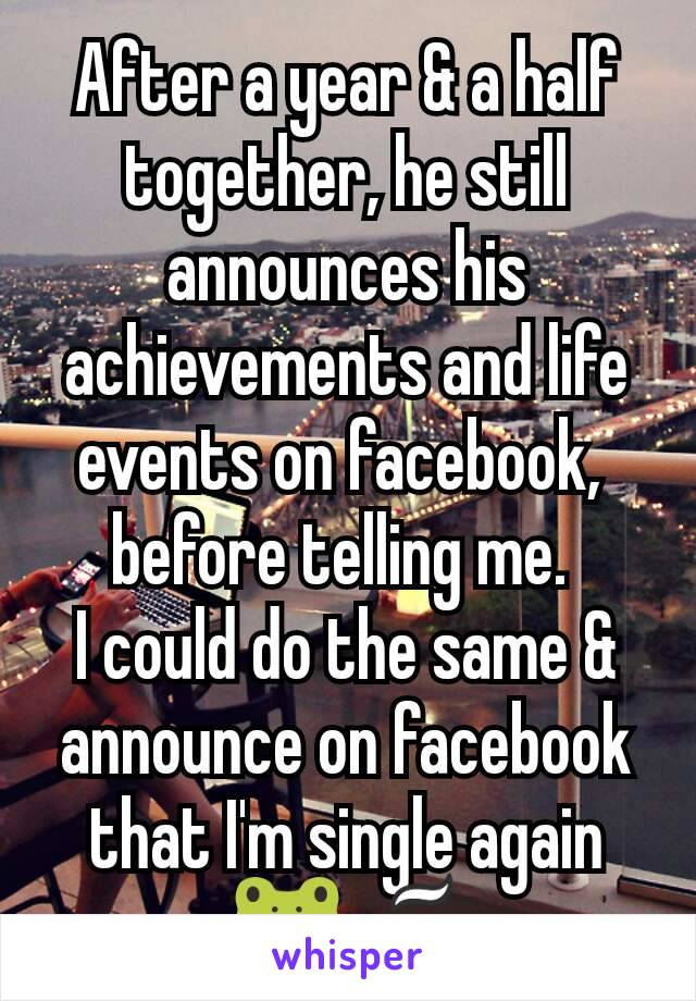 After a year & a half together, he still announces his achievements and life events on facebook,  before telling me.  I could do the same & announce on facebook that I'm single again 🐸☕