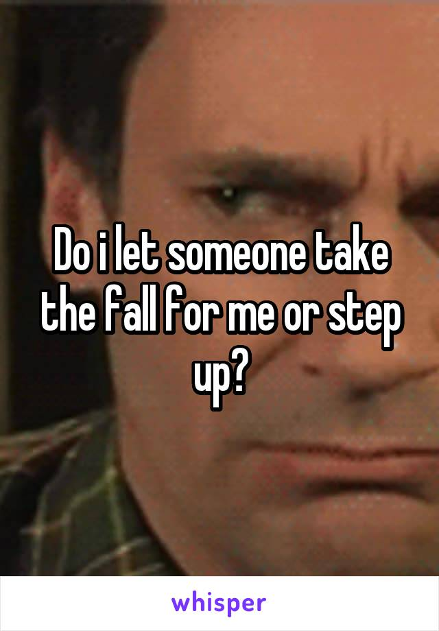 Do i let someone take the fall for me or step up?