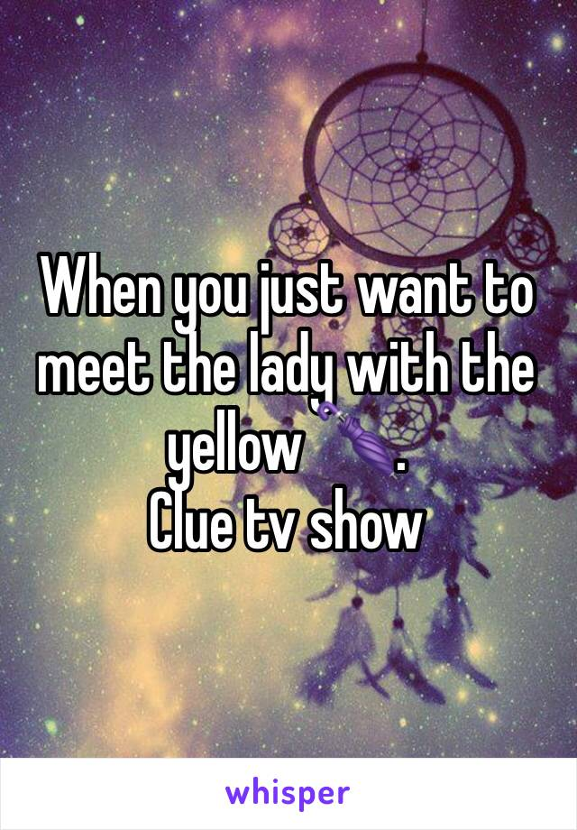 When you just want to meet the lady with the yellow 🌂.  Clue tv show