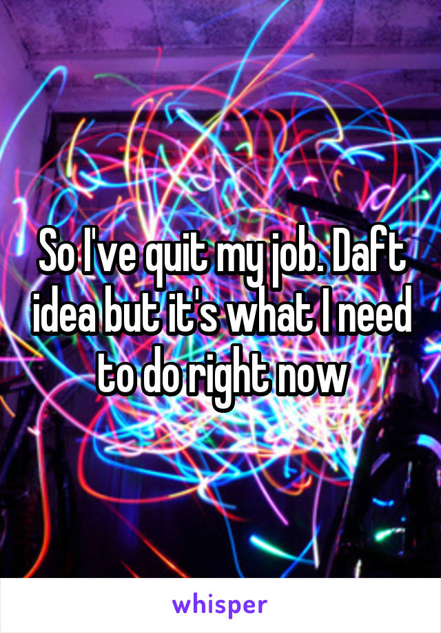 So I've quit my job. Daft idea but it's what I need to do right now