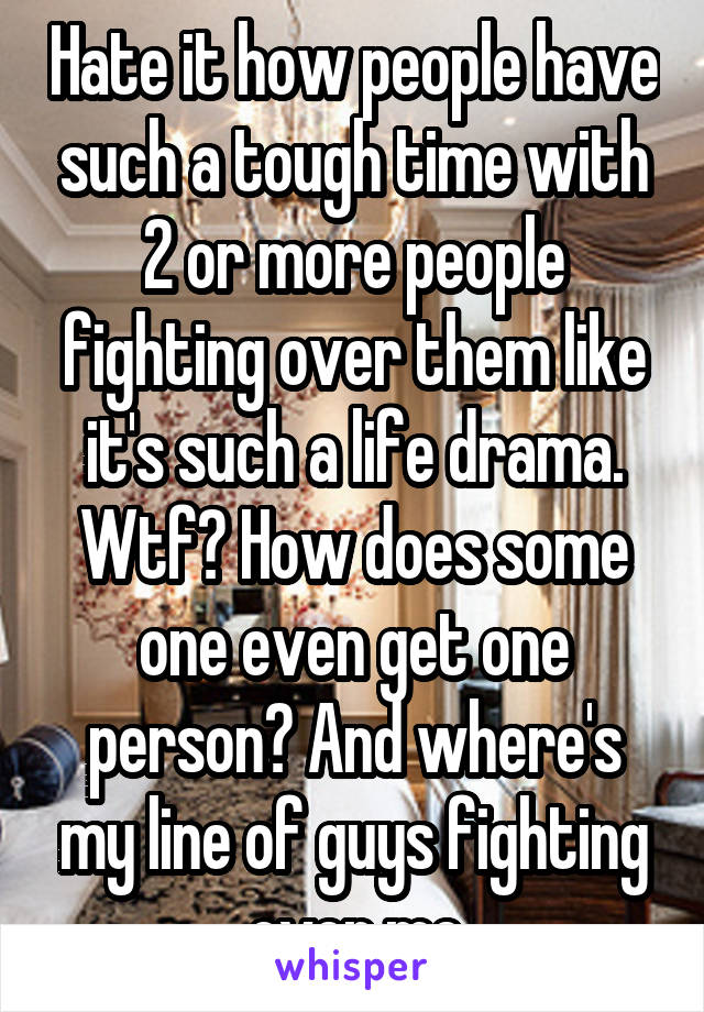 Hate it how people have such a tough time with 2 or more people fighting over them like it's such a life drama. Wtf? How does some one even get one person? And where's my line of guys fighting over me
