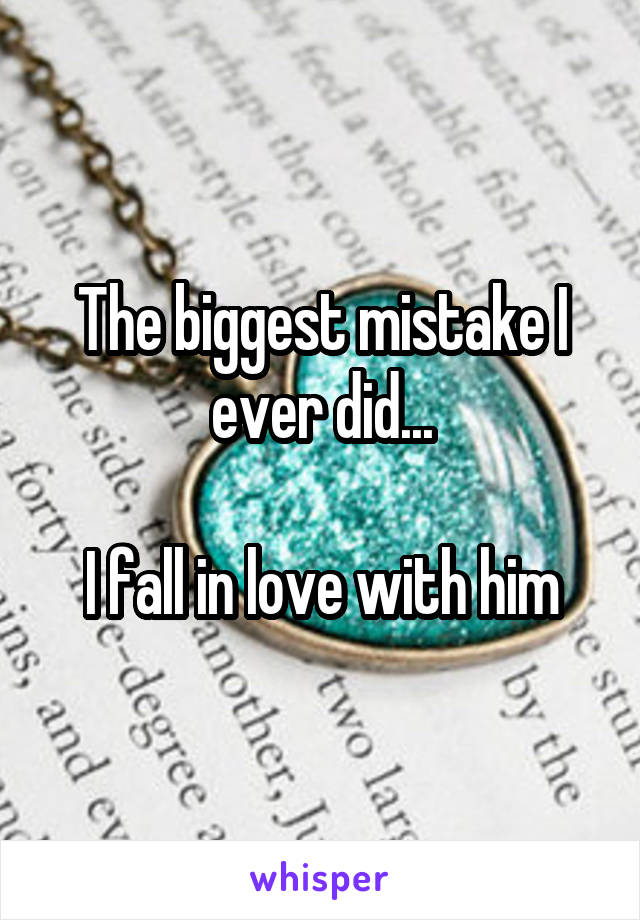 The biggest mistake I ever did...  I fall in love with him