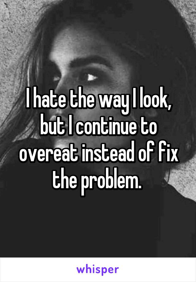I hate the way I look, but I continue to overeat instead of fix the problem.