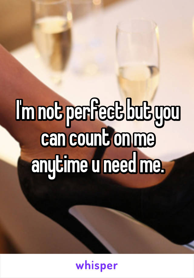 I'm not perfect but you can count on me anytime u need me.