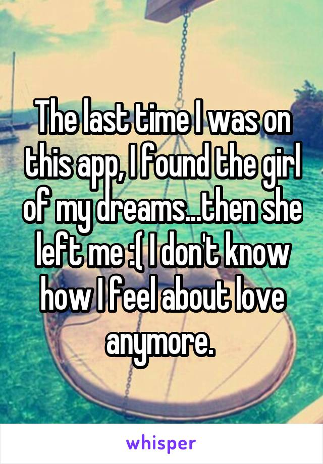 The last time I was on this app, I found the girl of my dreams...then she left me :( I don't know how I feel about love anymore.