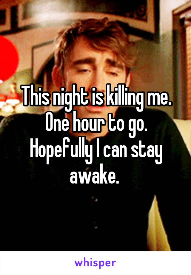 This night is killing me. One hour to go. Hopefully I can stay awake.
