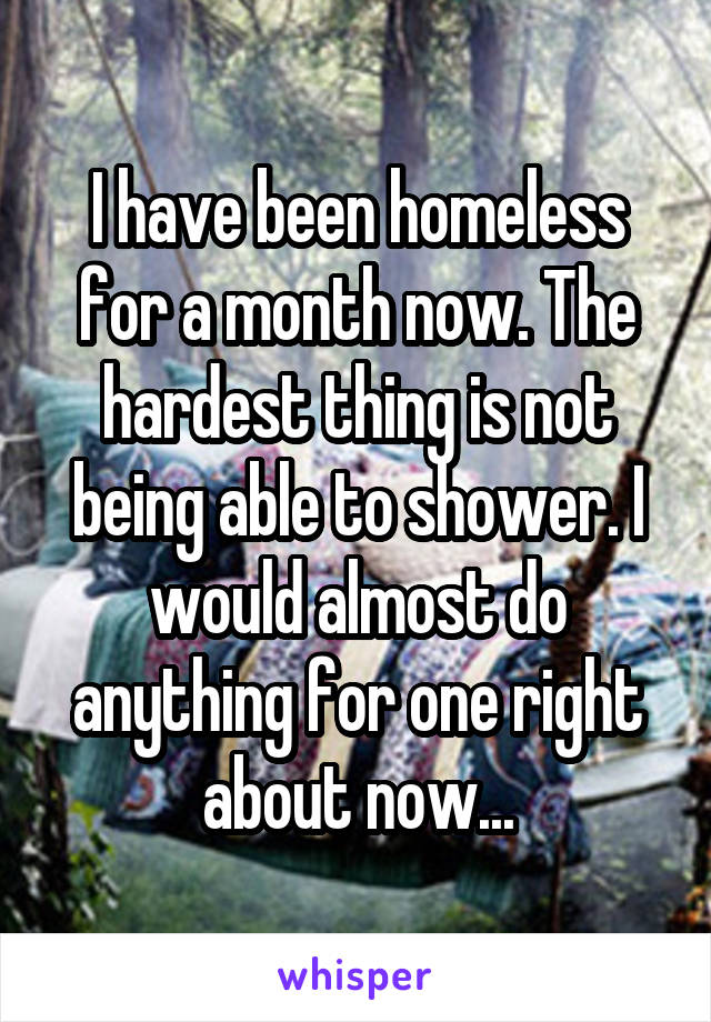 I have been homeless for a month now. The hardest thing is not being able to shower. I would almost do anything for one right about now...