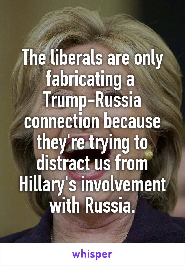 The liberals are only fabricating a  Trump-Russia connection because they're trying to distract us from Hillary's involvement with Russia.