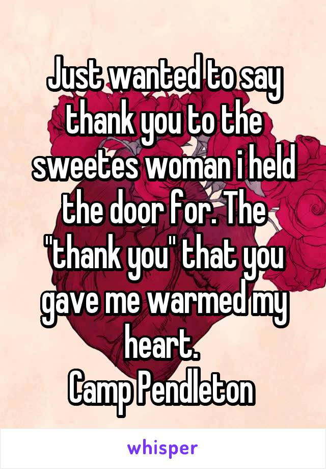 """Just wanted to say thank you to the sweetes woman i held the door for. The """"thank you"""" that you gave me warmed my heart.  Camp Pendleton"""
