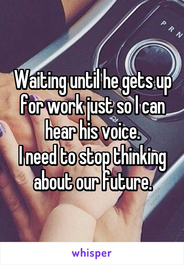 Waiting until he gets up for work just so I can hear his voice. I need to stop thinking about our future.