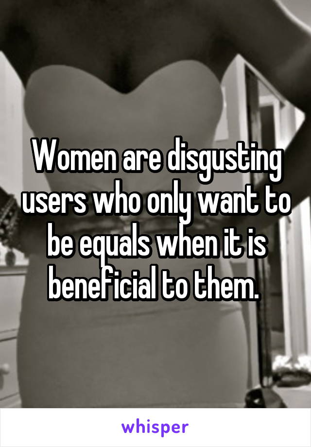 Women are disgusting users who only want to be equals when it is beneficial to them.